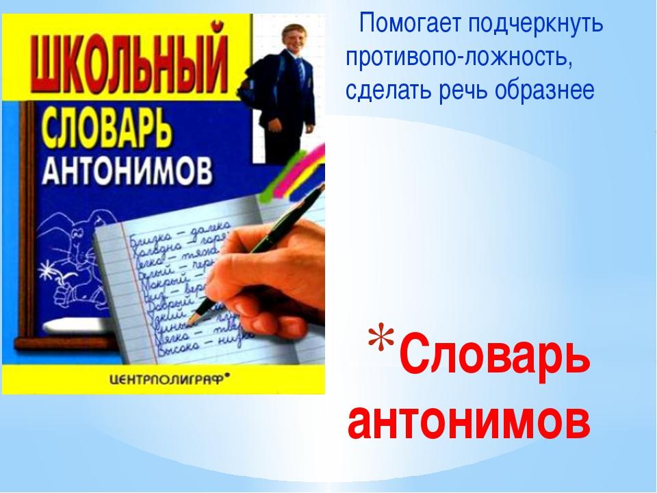 Словарь антонимов Помогает подчеркнуть противопо-ложность, сделать речь образ...