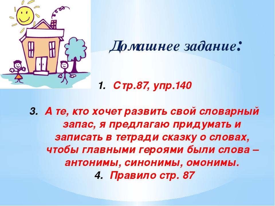 Домашнее задание: Стр.87, упр.140 А те, кто хочет развить свой словарный зап...