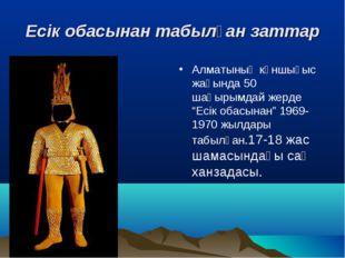 Есік обасынан табылған заттар Алматының күншығыс жағында 50 шақырымдай жерде