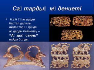 Сақтардың мәдениеті б.з.б 7 ғасырдан бастап далалы аймақтар өңірінде аңдарды