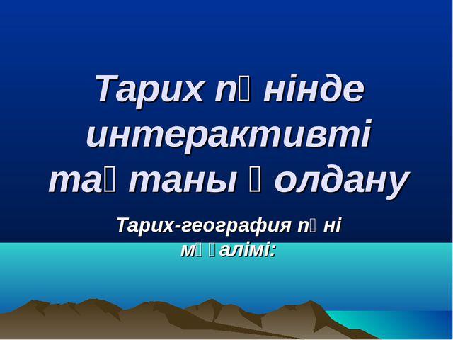 Тарих пәнінде интерактивті тақтаны қолдану Тарих-география пәні мұғалімі:
