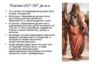 Платон (427-347 до н.э. Он считает,что образование должно быть в руках госуда