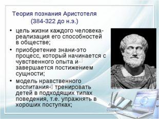 Теория познания Аристотеля (384-322 до н.э.) цель жизни каждого человека- реа