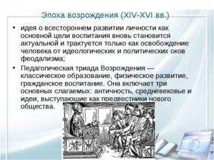Эпоха возрождения (XIV-XVI вв.) идея о всестороннем развитии личности как осн