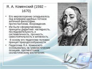 Я. А. Коменский (1592 – 1670) Его мировоззрение складывалось под влиянием иде
