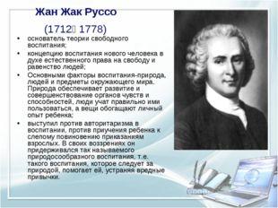 Жан Жак Руссо (1712— 1778) основатель теории свободного воспитания; концепцию