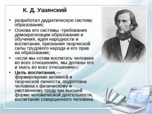 К. Д. Ушинский разработал дидактическую систему образования; Основа его систе