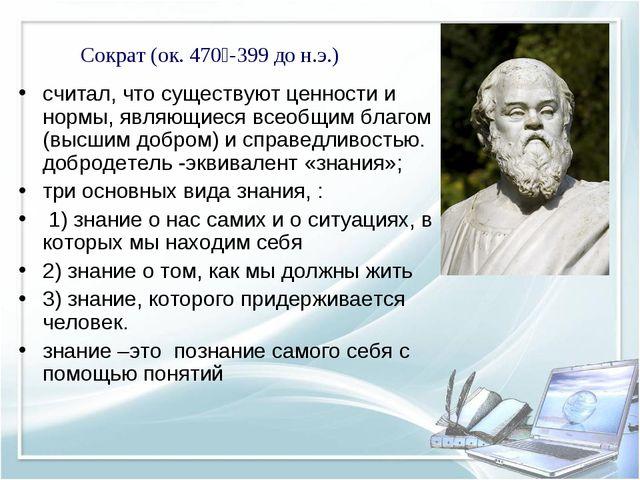 Сократ (ок. 470—-399 до н.э.) считал, что существуют ценности и нормы, являющ...