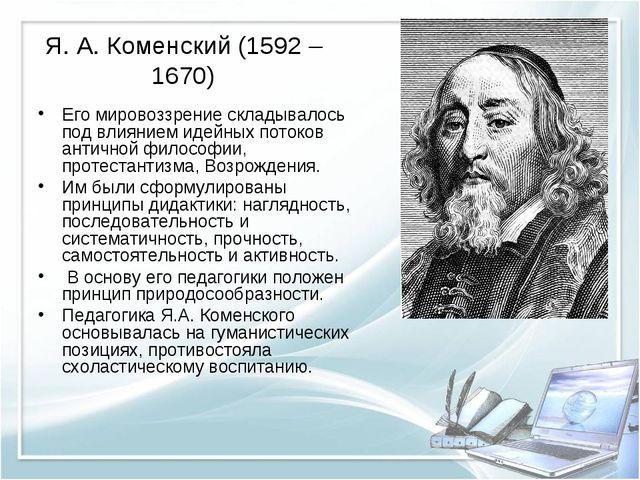 Я. А. Коменский (1592 – 1670) Его мировоззрение складывалось под влиянием иде...