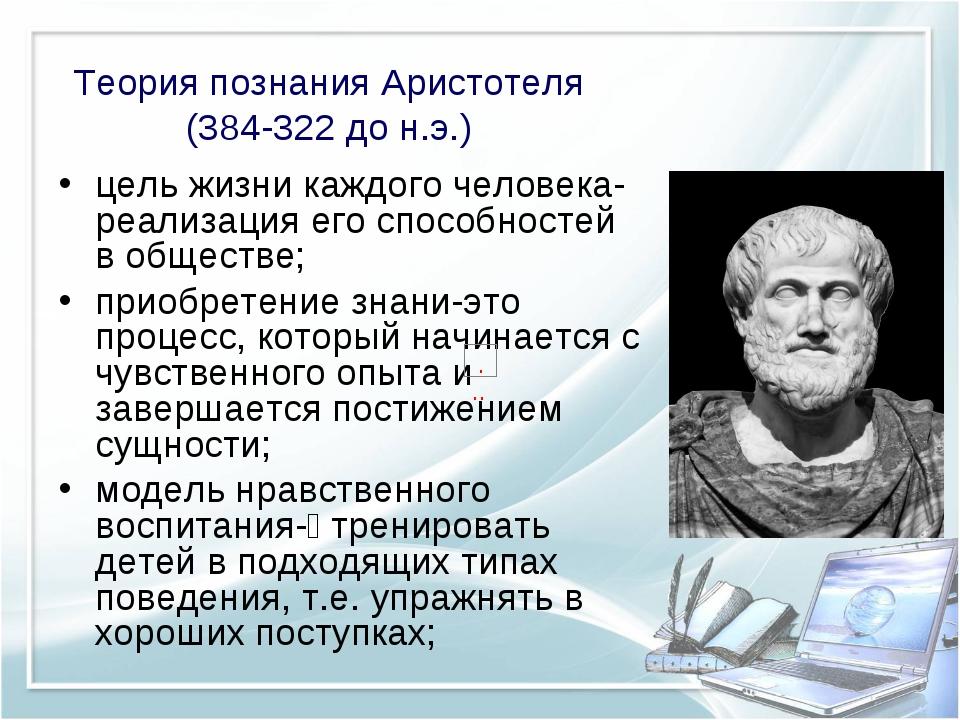 Теория познания Аристотеля (384-322 до н.э.) цель жизни каждого человека- реа...
