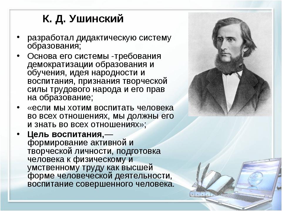 К. Д. Ушинский разработал дидактическую систему образования; Основа его систе...