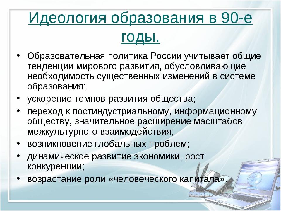 Идеология образования в 90-е годы. Образовательная политика России учитывает...