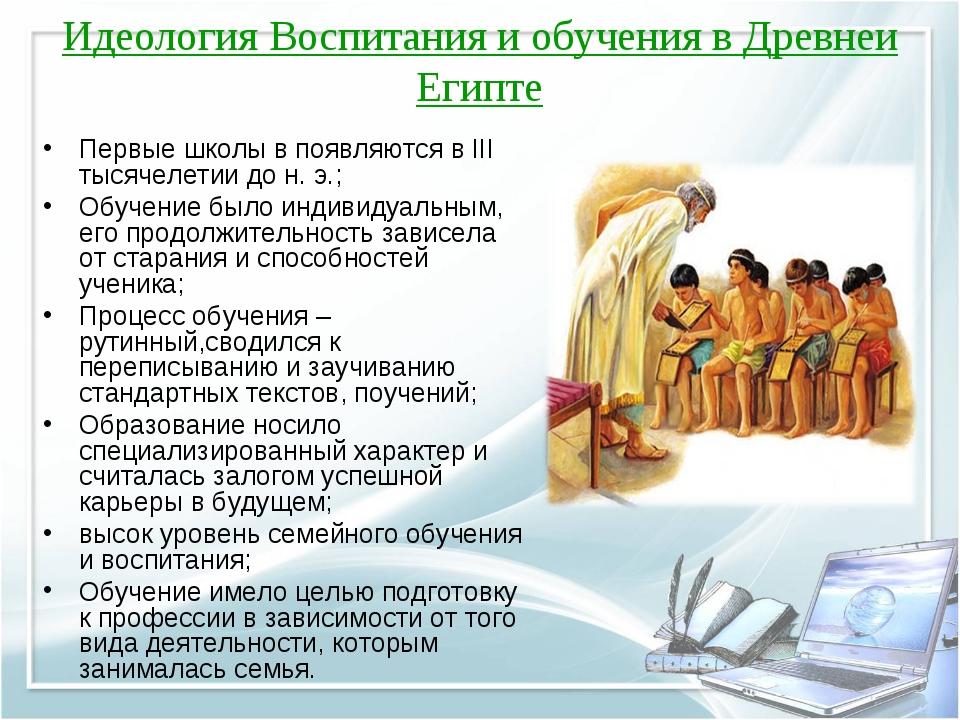 Идеология Воспитания и обучения в Древнеи Египте Первые школы в появляются в...