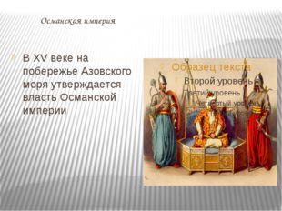 Османская империя В XV веке на побережье Азовского моря утверждается власть