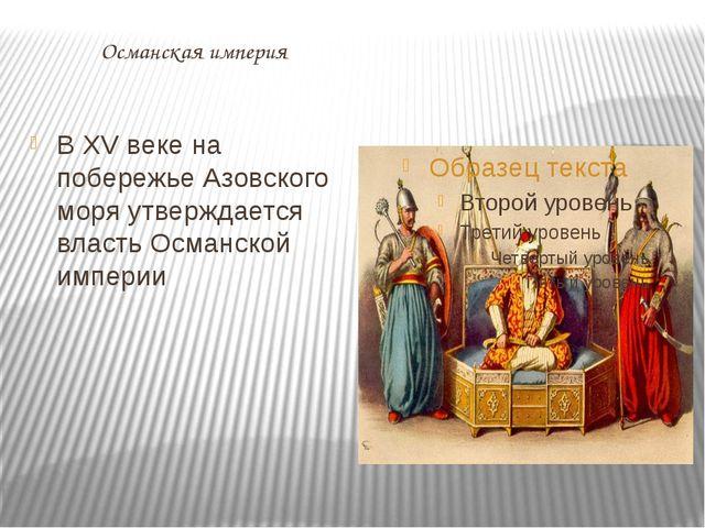 Османская империя В XV веке на побережье Азовского моря утверждается власть...