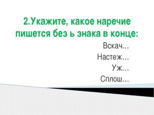 2.Укажите, какое наречие пишется без ь знака в конце: Вскач… Настеж… Уж… Сплош…
