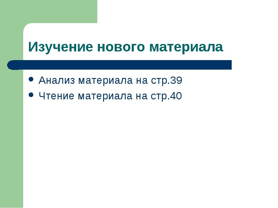 Изучение нового материала Анализ материала на стр.39 Чтение материала на стр.40