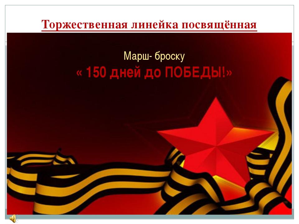Торжественная линейка посвящённая Марш- броску « 150 дней до ПОБЕДЫ!»
