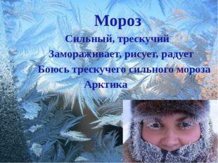 Мороз Сильный, трескучий Замораживает, рисует, радует Боюсь трескучего сильн
