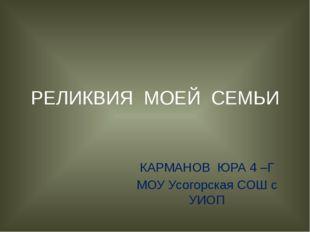 РЕЛИКВИЯ МОЕЙ СЕМЬИ КАРМАНОВ ЮРА 4 –Г МОУ Усогорская СОШ с УИОП