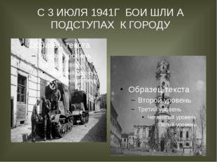 С 3 ИЮЛЯ 1941Г БОИ ШЛИ А ПОДСТУПАХ К ГОРОДУ