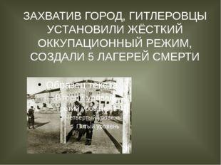 ЗАХВАТИВ ГОРОД, ГИТЛЕРОВЦЫ УСТАНОВИЛИ ЖЁСТКИЙ ОККУПАЦИОННЫЙ РЕЖИМ, СОЗДАЛИ 5