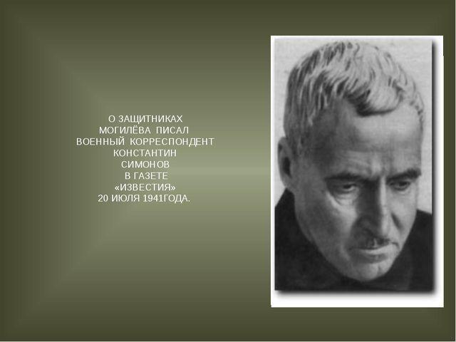 О ЗАЩИТНИКАХ МОГИЛЁВА ПИСАЛ ВОЕННЫЙ КОРРЕСПОНДЕНТ КОНСТАНТИН СИМОНОВ В ГАЗЕТ...
