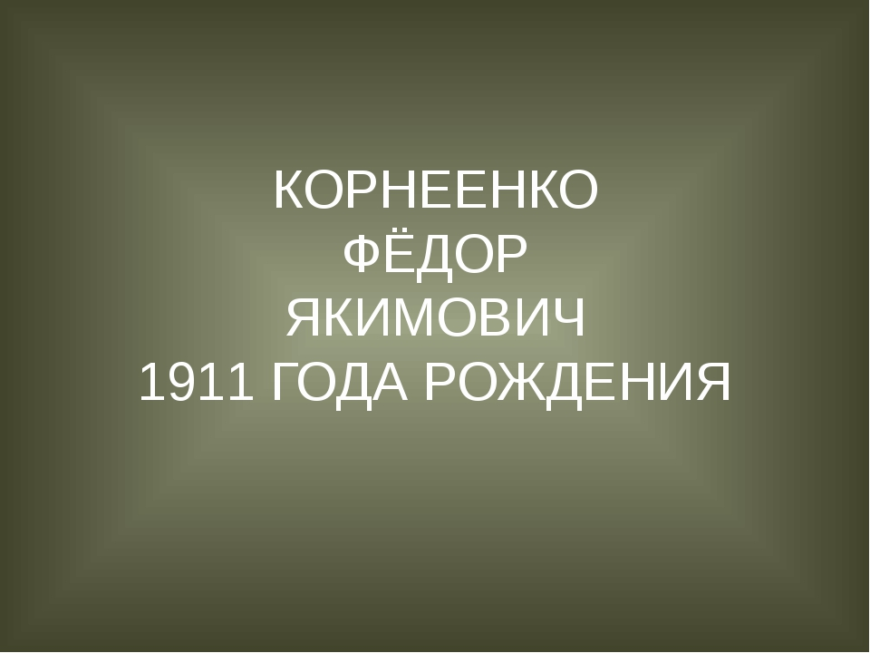 КОРНЕЕНКО ФЁДОР ЯКИМОВИЧ 1911 ГОДА РОЖДЕНИЯ
