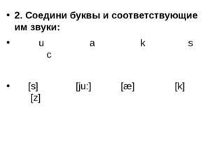 2. Соедини буквы и соответствующие им звуки: u a k s c [s] [ju:] [æ] [k] [z]
