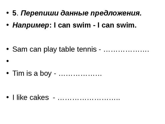 5. Перепиши данные предложения. Например: I can swim - I can swim. Sam can pl...