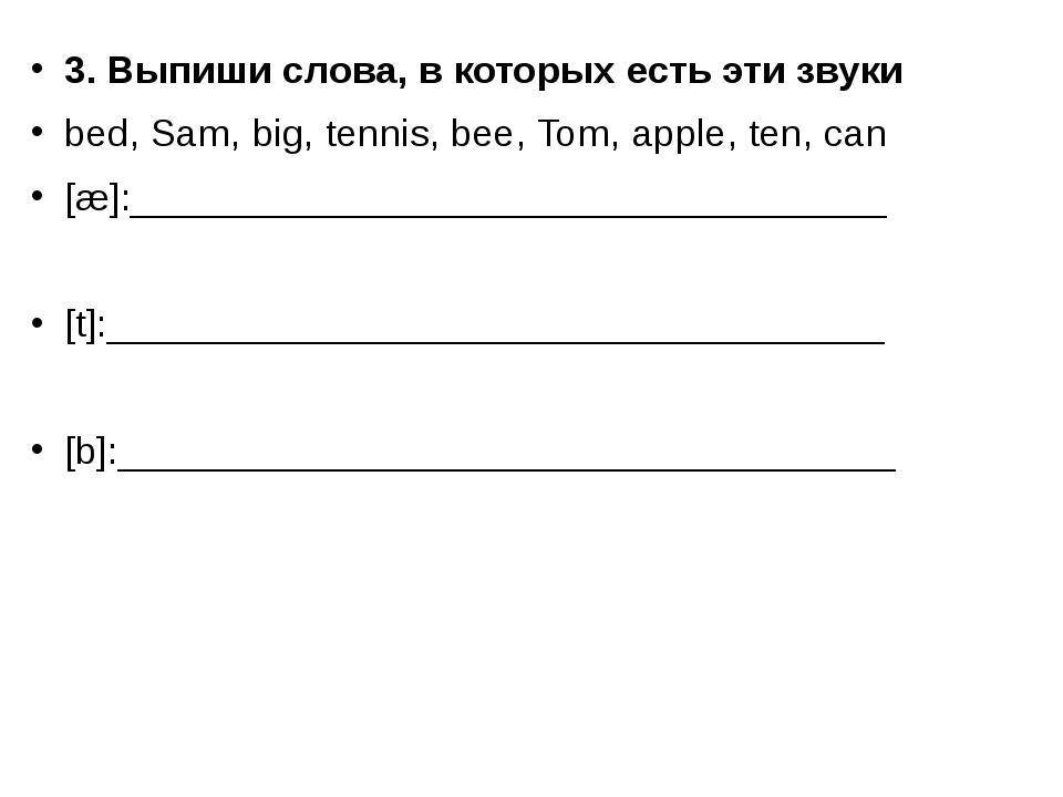 3. Выпиши слова, в которых есть эти звуки bed, Sam, big, tennis, bee, Tom, ap...