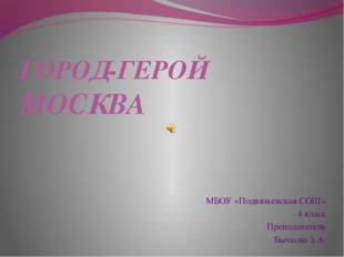 ГОРОД-ГЕРОЙ МОСКВА МБОУ «Подвязьевская СОШ» 4 класс Преподаватель Бычкова З.А.
