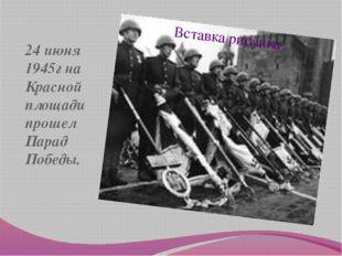24 июня 1945г на Красной площади прошел Парад Победы.