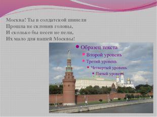Москва! Ты в солдатской шинели Прошла не склонив головы, И сколько бы песен н