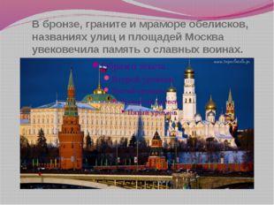 В бронзе, граните и мраморе обелисков, названиях улиц и площадей Москва увеко