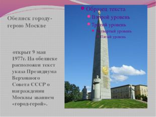 Обелиск городу-герою Москве открыт 9 мая 1977г. На обелиске расположен текст