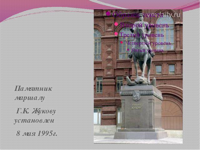Памятник маршалу Г.К. Жукову установлен 8 мая 1995г.