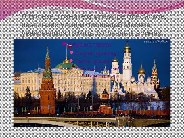 В бронзе, граните и мраморе обелисков, названиях улиц и площадей Москва увеко...
