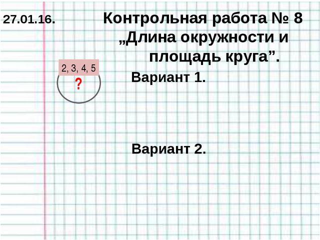 """Вариант 1. Вариант 2. 2, 3, 4, 5 ? 27.01.16. Контрольная работа № 8 """"Длина ок..."""