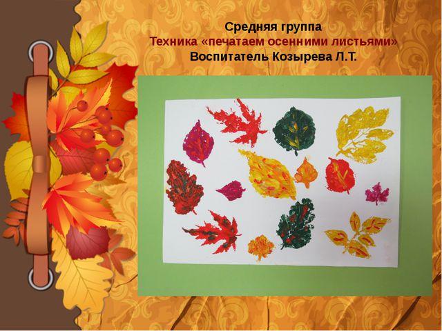 Средняя группа Техника «печатаем осенними листьями» Воспитатель Козырева Л.Т.