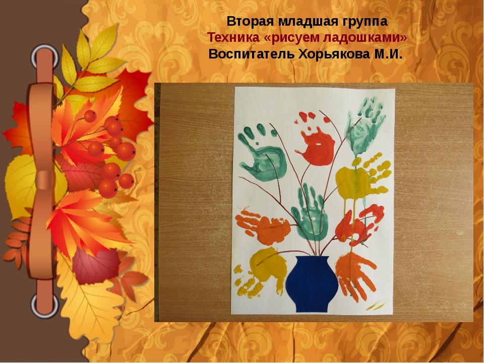 Вторая младшая группа Техника «рисуем ладошками» Воспитатель Хорьякова М.И.