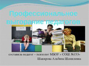 составила педагог – психолог МБОУ « СОШ №153» Шакирова Альбина Шамилевна Проф