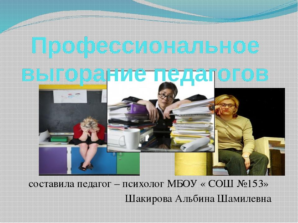 составила педагог – психолог МБОУ « СОШ №153» Шакирова Альбина Шамилевна Проф...