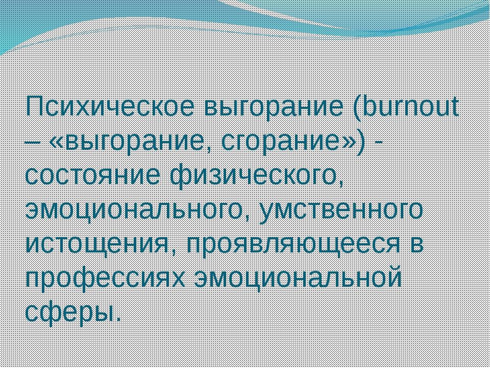 Психическое выгорание (burnout – «выгорание, сгорание») - состояние физическо...