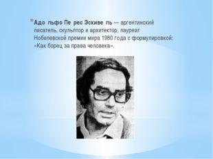 Адо́льфо Пе́рес Эскиве́ль — аргентинский писатель, скульптор и архитектор, ла