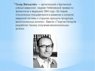 Сезар Мильштейн — аргентинский и британский учёный иммунолог, лауреат Нобелев