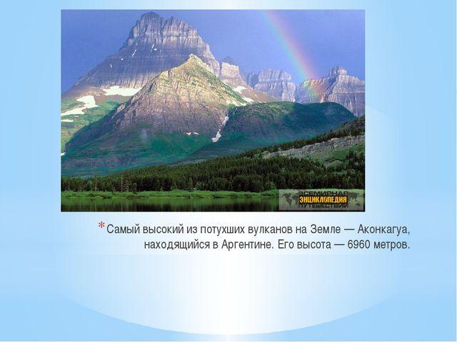 Самый высокий из потухших вулканов на Земле — Аконкагуа, находящийся в Аргент...