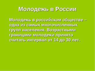 Молодежь в России Молодежь в российском обществе – одна из самых многочислен