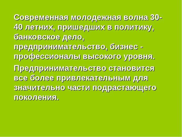 Современная молодежная волна 30-40 летних, пришедших в политику, банковское...