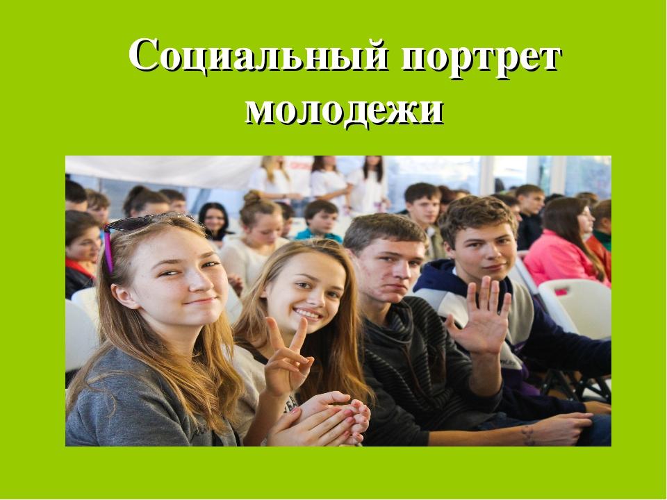 Социальный портрет молодежи Социальный портрет молодежи